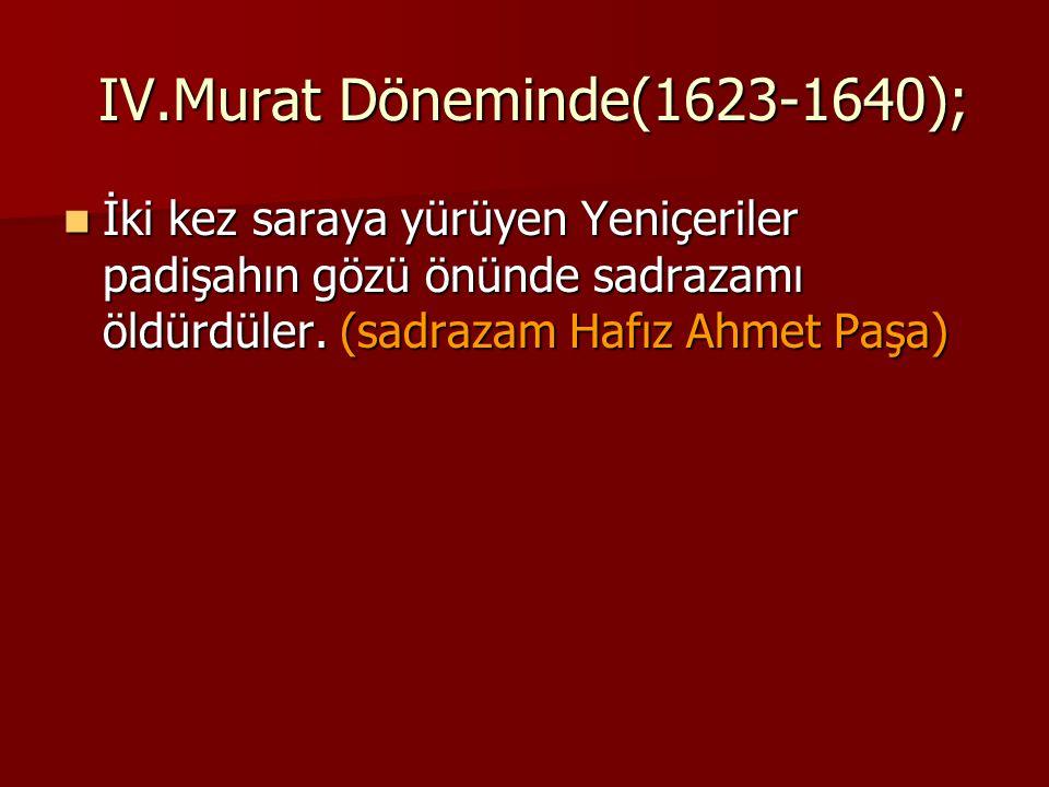 IV.Murat Döneminde(1623-1640); IV.Murat Döneminde(1623-1640); İki kez saraya yürüyen Yeniçeriler padişahın gözü önünde sadrazamı öldürdüler. (sadrazam