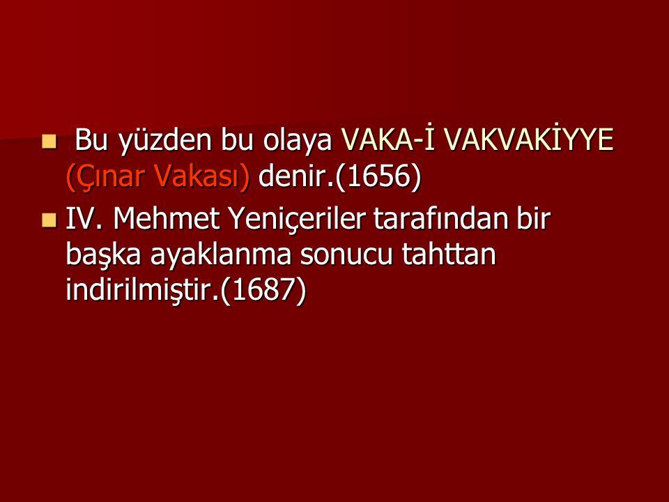 Bu yüzden bu olaya VAKA-İ VAKVAKİYYE (Çınar Vakası) denir.(1656) Bu yüzden bu olaya VAKA-İ VAKVAKİYYE (Çınar Vakası) denir.(1656) IV. Mehmet Yeniçeril