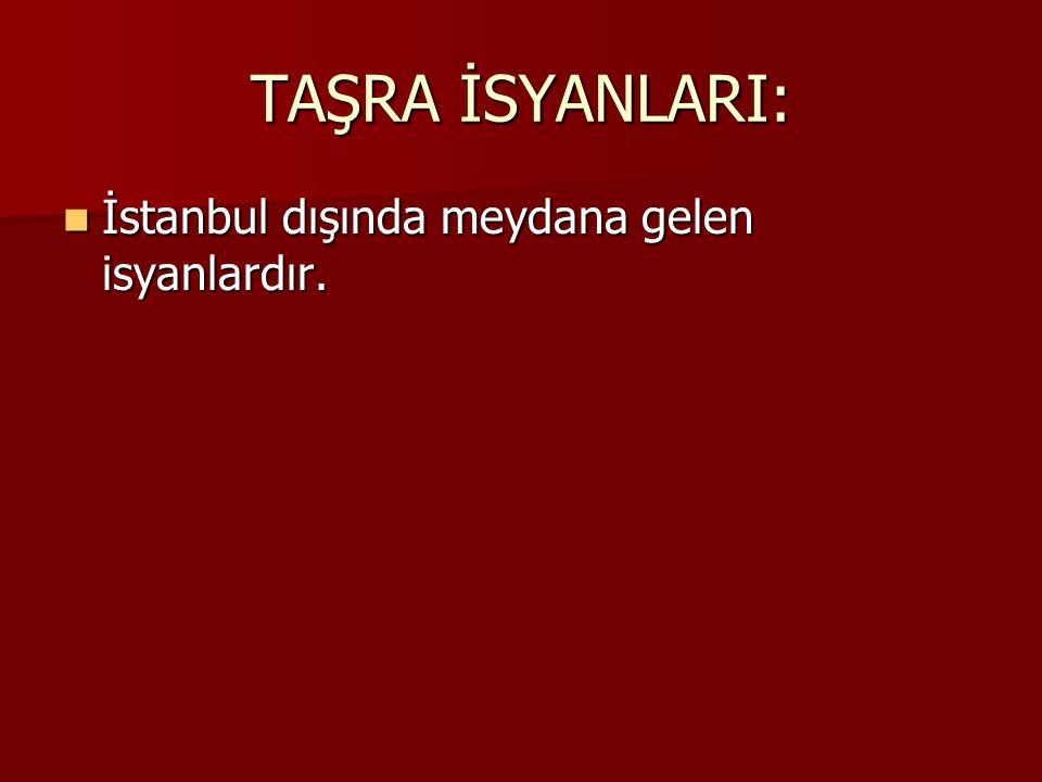 TAŞRA İSYANLARI: İstanbul dışında meydana gelen isyanlardır. İstanbul dışında meydana gelen isyanlardır.