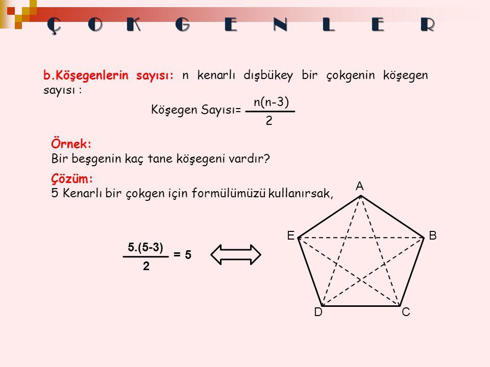 b.Köşegenlerin sayısı: n kenarlı dışbükey bir çokgenin köşegen sayısı : Örnek: Bir beşgenin kaç tane köşegeni vardır? 5.(5-3) 2 =5 A EB CD Çözüm: 5 Ke