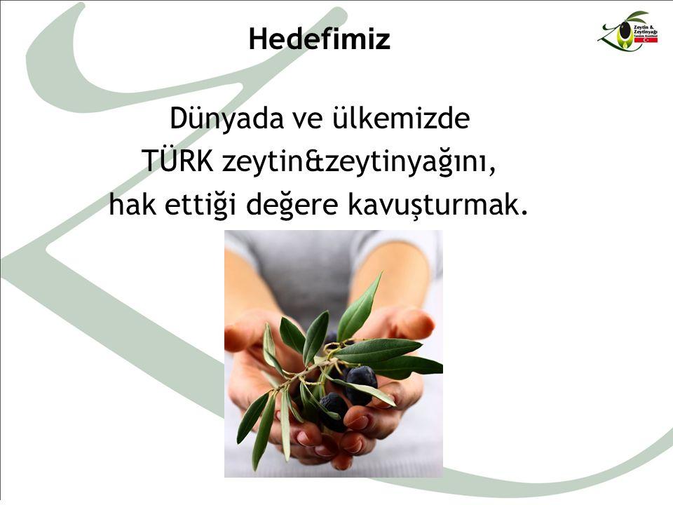Hedef imiz Dünyada ve ülkemizde TÜRK zeytin&zeytinyağını, hak ettiği değere kavuşturmak.