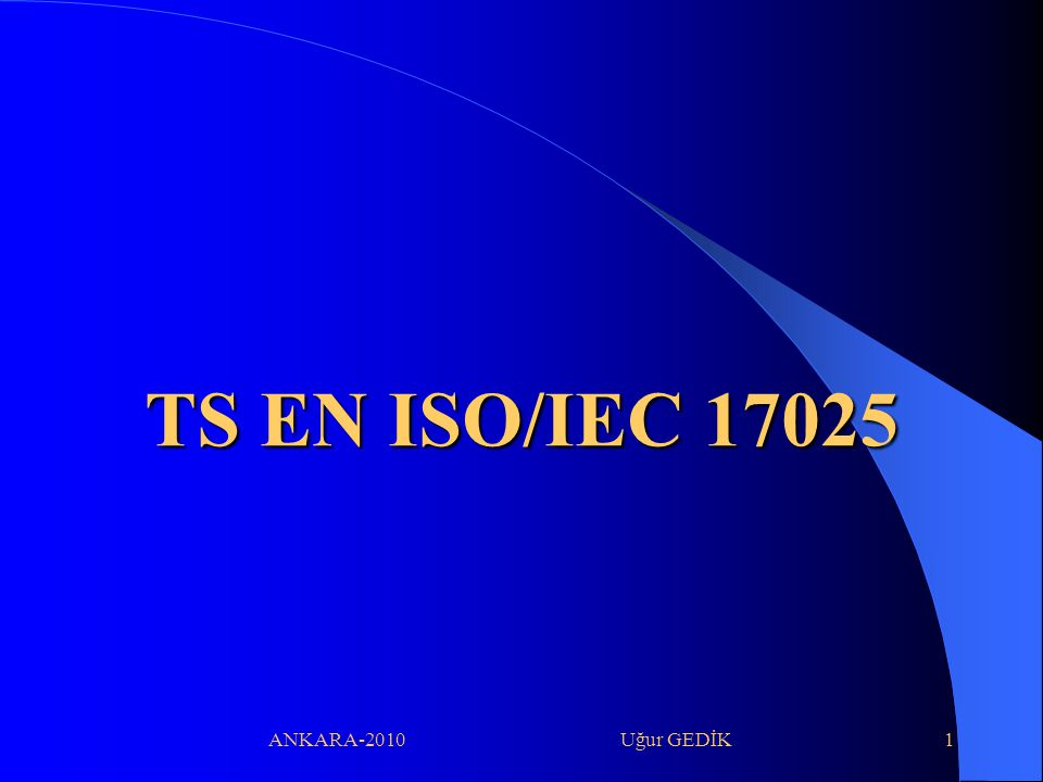 ANKARA-2010 Uğur GEDİK1 TS EN ISO/IEC 17025 TS EN ISO/IEC 17025