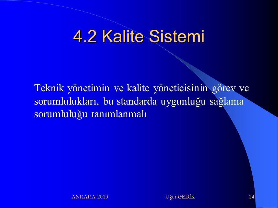 ANKARA-2010 Uğur GEDİK14 4.2 Kalite Sistemi Teknik yönetimin ve kalite yöneticisinin görev ve sorumlulukları, bu standarda uygunluğu sağlama sorumlulu
