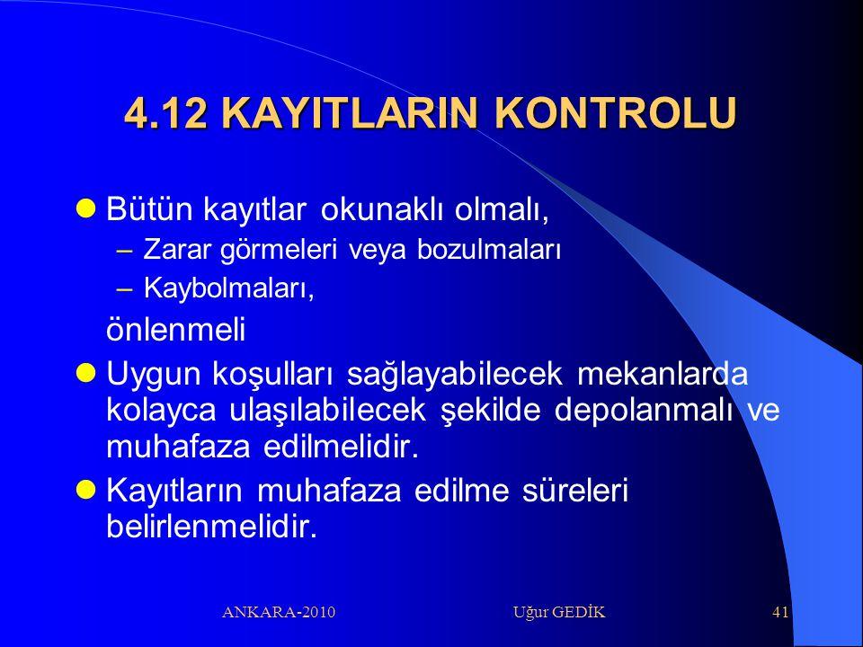 ANKARA-2010 Uğur GEDİK41 4.12 KAYITLARIN KONTROLU Bütün kayıtlar okunaklı olmalı, –Zarar görmeleri veya bozulmaları –Kaybolmaları, önlenmeli Uygun koş