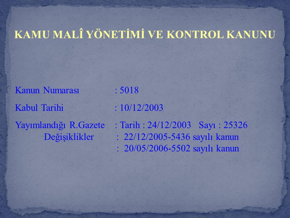 KAMU MALÎ YÖNETİMİ VE KONTROL KANUNU Kanun Numarası : 5018 Kabul Tarihi : 10/12/2003 Yayımlandığı R.Gazete : Tarih : 24/12/2003 Sayı : 25326 Değişikli