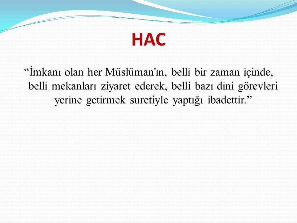 HAC İmkanı olan her Müslüman ın, belli bir zaman içinde, belli mekanları ziyaret ederek, belli bazı dini görevleri yerine getirmek suretiyle yaptığı ibadettir.