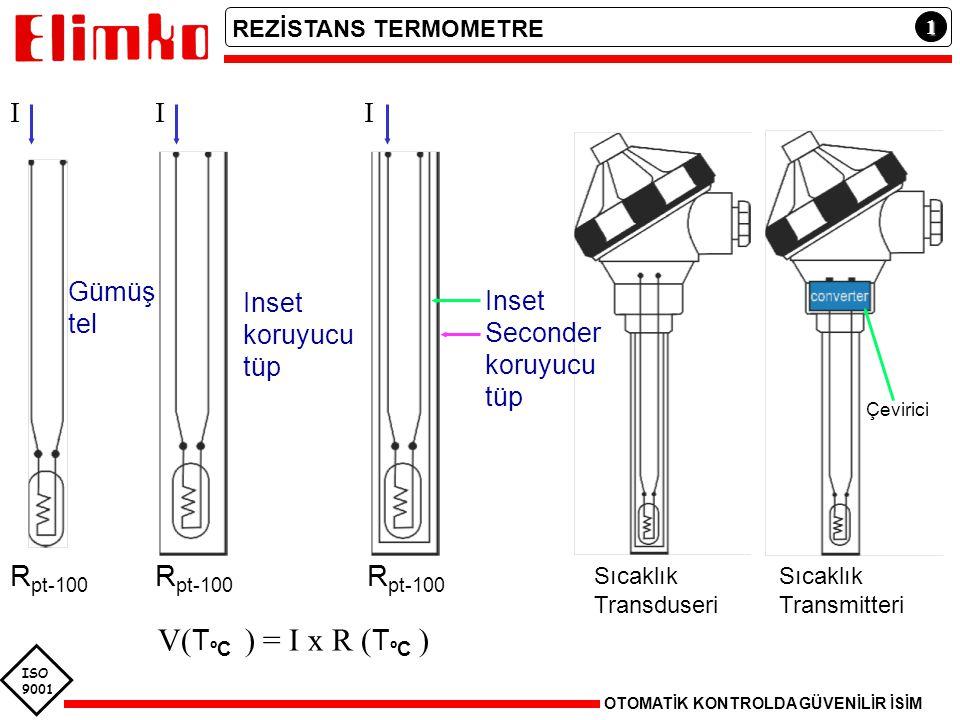 ISO 9001 1 REZİSTANS TERMOMETRE OTOMATİK KONTROLDA GÜVENİLİR İSİM Gümüş tel Inset koruyucu tüp Inset Seconder koruyucu tüp R pt-100 Sıcaklık Transduseri Sıcaklık Transmitteri III Çevirici V( T ºC ) = I x R ( T ºC )