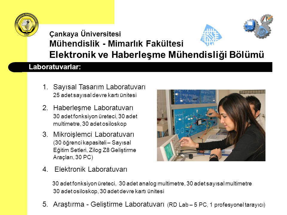 Laboratuvarlar: 1.Sayısal Tasarım Laboratuvarı 25 adet sayısal devre kartı ünitesi 2.Haberleşme Laboratuvarı 30 adet fonksiyon üreteci, 30 adet multim
