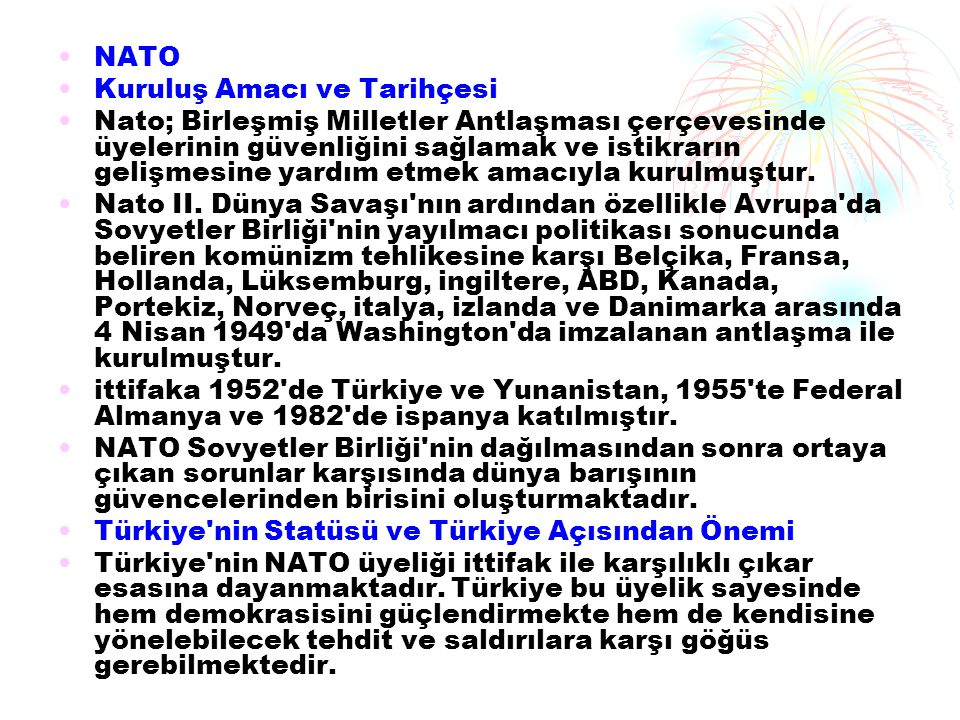 NATO Kuruluş Amacı ve Tarihçesi Nato; Birleşmiş Milletler Antlaşması çerçevesinde üyelerinin güvenliğini sağlamak ve istikrarın gelişmesine yardım etm