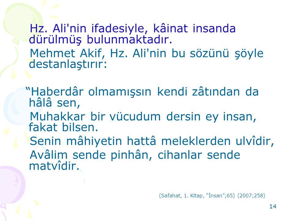 """14 Hz. Ali'nin ifadesiyle, kâinat insanda dürülmüş bulunmaktadır. Mehmet Akif, Hz. Ali'nin bu sözünü şöyle destanlaştırır: """"Haberdâr olmamışsın kendi"""