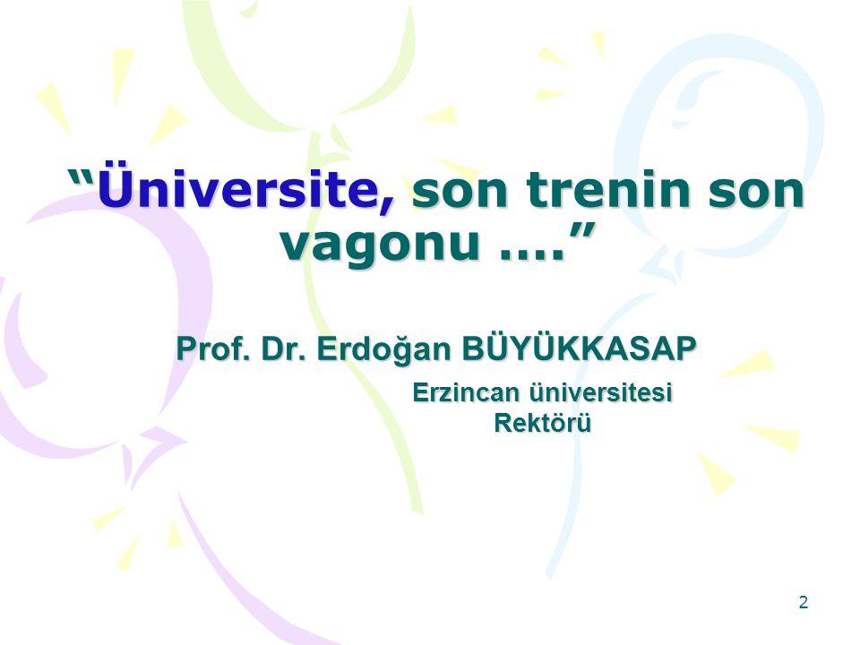 """2 """"Üniversite, son trenin son vagonu …."""" Prof. Dr. Erdoğan BÜYÜKKASAP Erzincan üniversitesi Rektörü """"Üniversite, son trenin son vagonu …."""" Prof. Dr. E"""