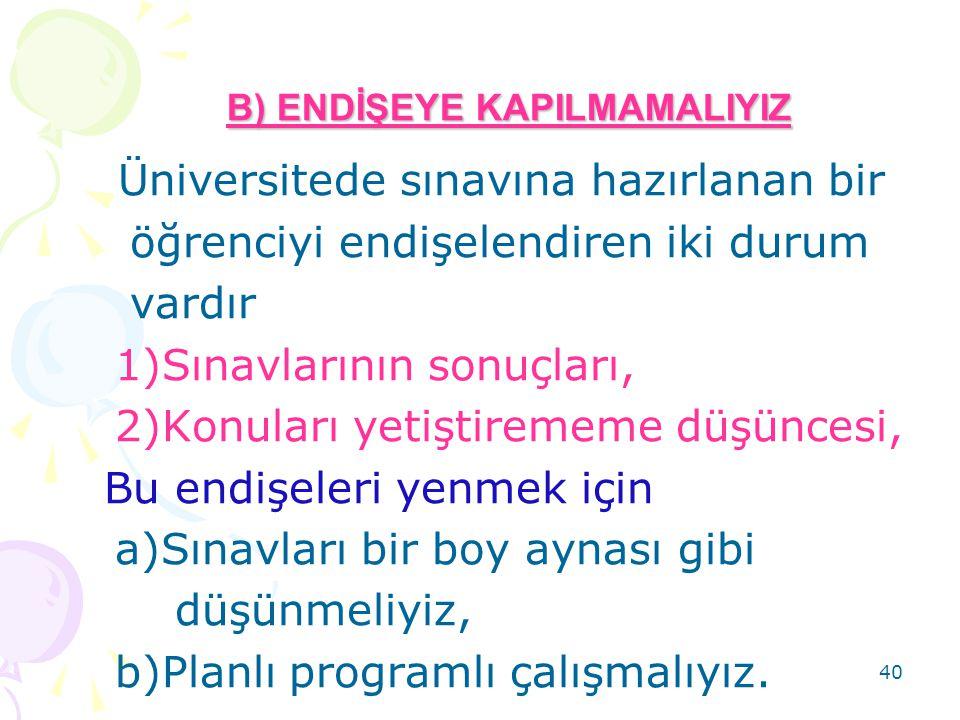 40 B) ENDİŞEYE KAPILMAMALIYIZ Üniversitede sınavına hazırlanan bir öğrenciyi endişelendiren iki durum vardır 1)Sınavlarının sonuçları, 2)Konuları yeti
