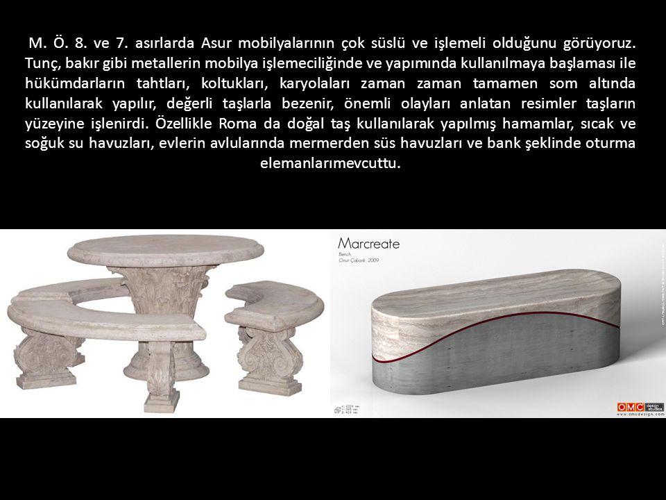 M. Ö. 8. ve 7. asırlarda Asur mobilyalarının çok süslü ve işlemeli olduğunu görüyoruz. Tunç, bakır gibi metallerin mobilya işlemeciliğinde ve yapımınd