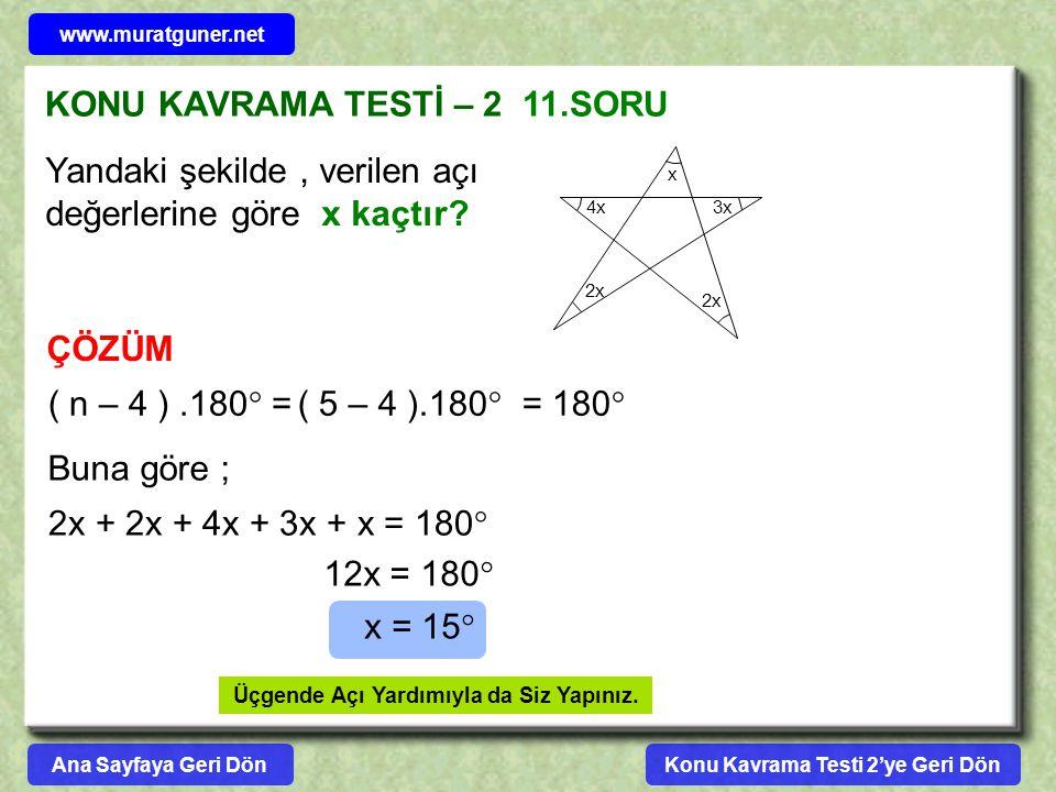 KONU KAVRAMA TESTİ – 2 11.SORU ÇÖZÜM Yandaki şekilde, verilen açı değerlerine göre x kaçtır? 3x 2x x 4x 2x ( n – 4 ).180  =( 5 – 4 ).180  = 180  Bu