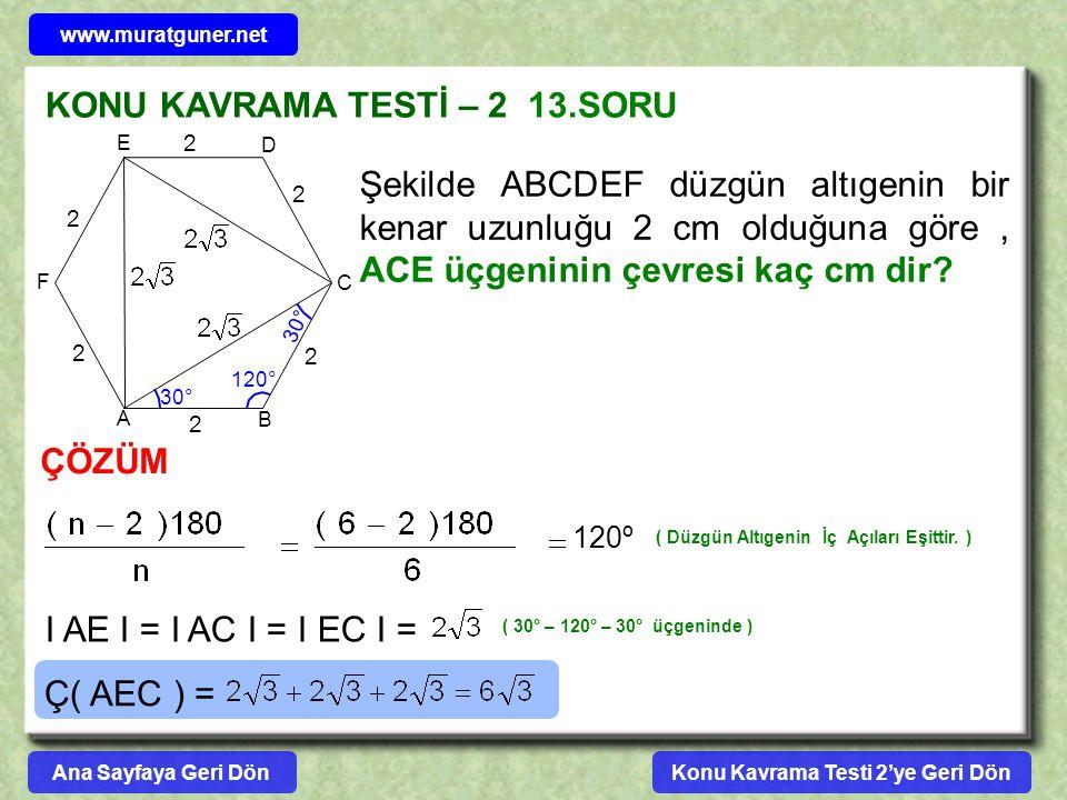 KONU KAVRAMA TESTİ – 2 13.SORU Şekilde ABCDEF düzgün altıgenin bir kenar uzunluğu 2 cm olduğuna göre, ACE üçgeninin çevresi kaç cm dir? A B C D E F ÇÖ