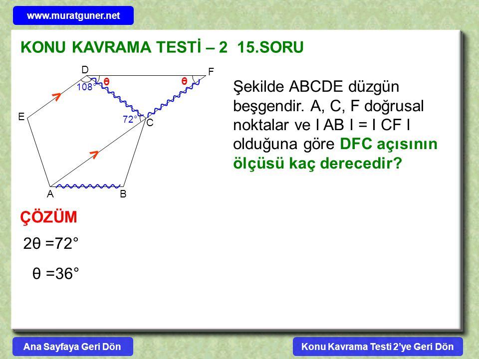 KONU KAVRAMA TESTİ – 2 15.SORU Şekilde ABCDE düzgün beşgendir. A, C, F doğrusal noktalar ve I AB I = I CF I olduğuna göre DFC açısının ölçüsü kaç dere