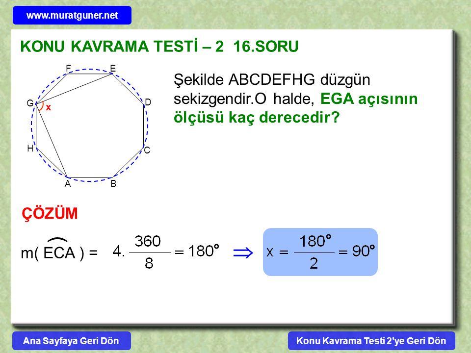 KONU KAVRAMA TESTİ – 2 16.SORU ÇÖZÜM Şekilde ABCDEFHG düzgün sekizgendir.O halde, EGA açısının ölçüsü kaç derecedir? A B C D EF G H x m( ECA ) = )  °