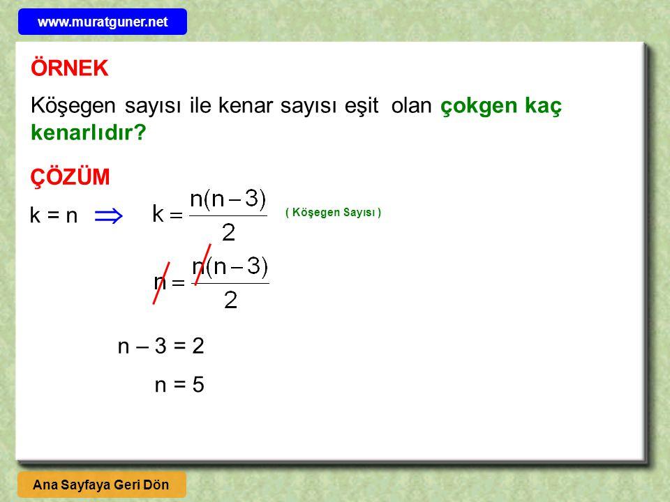 ÖRNEK Köşegen sayısı ile kenar sayısı eşit olan çokgen kaç kenarlıdır? ÇÖZÜM k = n  ( Köşegen Sayısı ) Ana Sayfaya Geri Dön www.muratguner.net n – 3