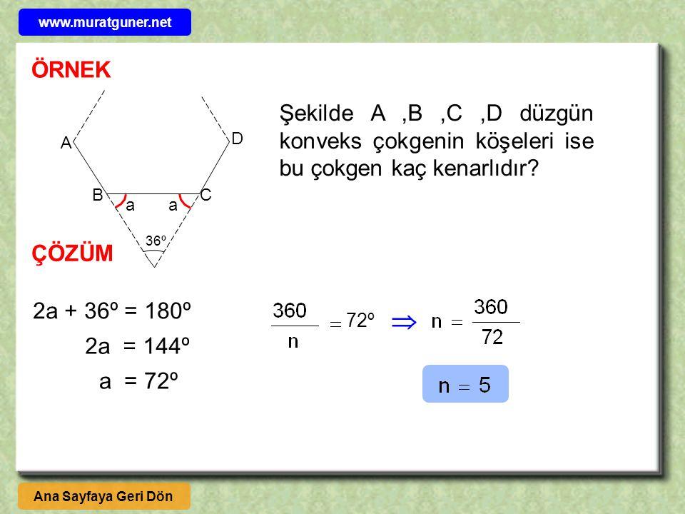 ÇÖZÜM Şekilde A,B,C,D düzgün konveks çokgenin köşeleri ise bu çokgen kaç kenarlıdır? 36º A BC D aa 2a + 36º = 180º 2a = 144º a = 72º 72º  Ana Sayfaya
