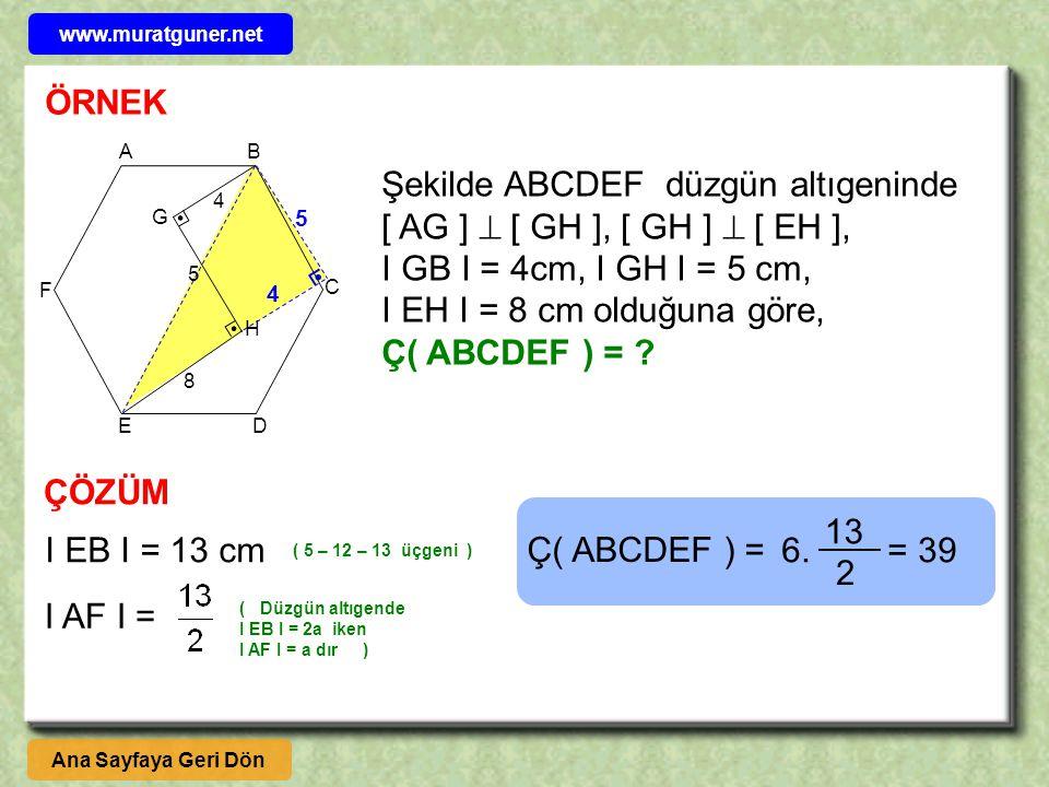 ÖRNEK AB C DE F G H Şekilde ABCDEF düzgün altıgeninde [ AG ]  [ GH ], [ GH ]  [ EH ], I GB I = 4cm, I GH I = 5 cm, I EH I = 8 cm olduğuna göre, Ç( ABCDEF ) = .