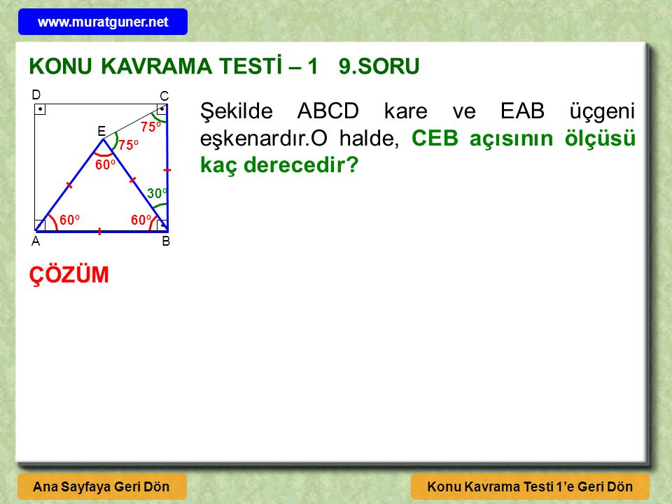 KONU KAVRAMA TESTİ – 1 9.SORU ÇÖZÜM Konu Kavrama Testi 1'e Geri DönAna Sayfaya Geri Dön A B C D E Şekilde ABCD kare ve EAB üçgeni eşkenardır.O halde, CEB açısının ölçüsü kaç derecedir.