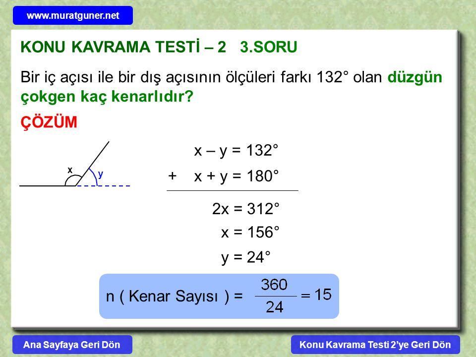 KONU KAVRAMA TESTİ – 2 3.SORU ÇÖZÜM Bir iç açısı ile bir dış açısının ölçüleri farkı 132° olan düzgün çokgen kaç kenarlıdır? x y x – y = 132° x + y =