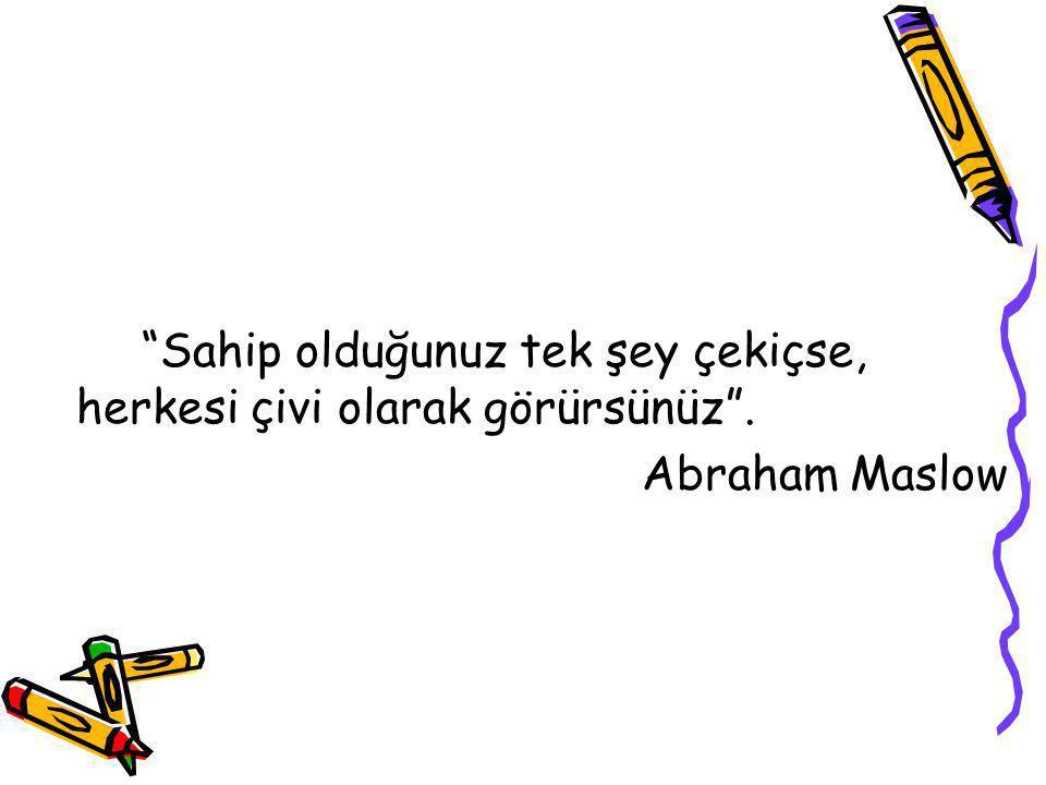 """""""Sahip olduğunuz tek şey çekiçse, herkesi çivi olarak görürsünüz"""". Abraham Maslow"""