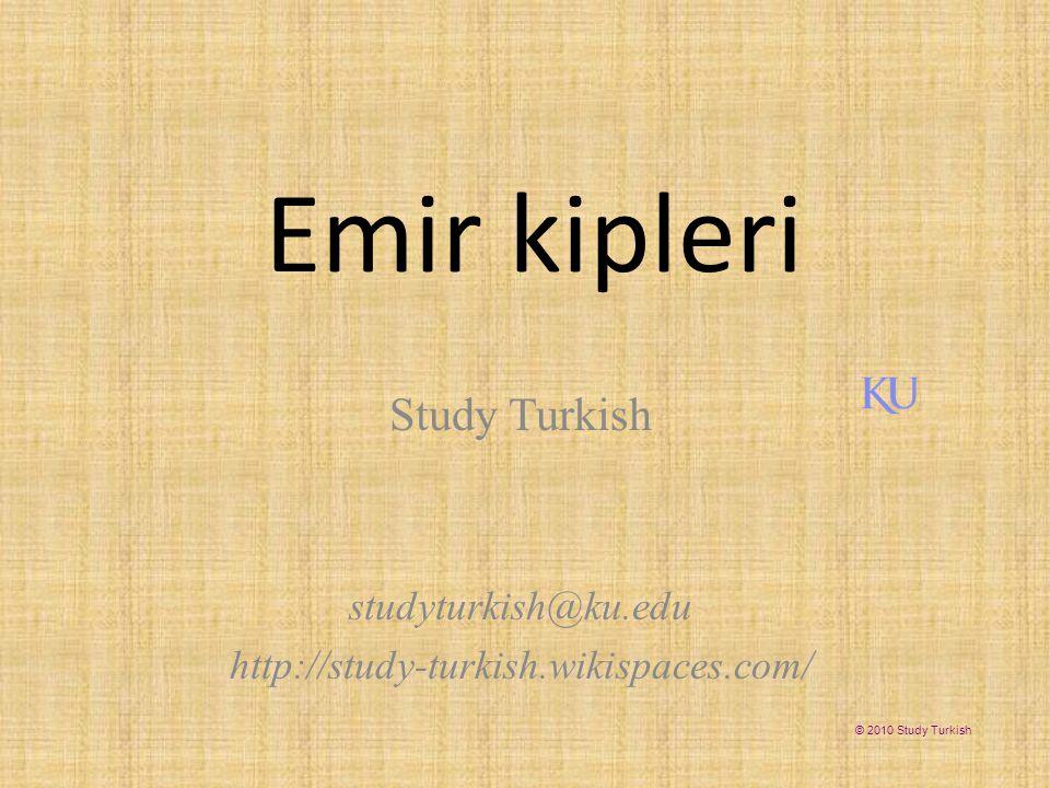 Emir kipleri Study Turkish studyturkish@ku.edu http://study-turkish.wikispaces.com/ © 2010 Study Turkish