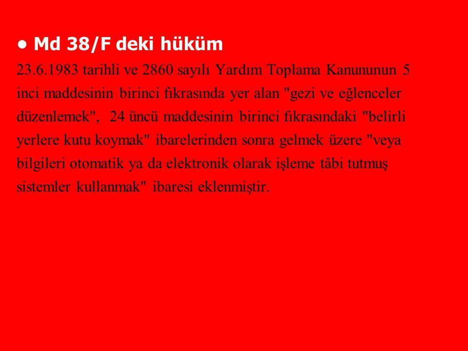 Md 38/F deki hüküm 23.6.1983 tarihli ve 2860 sayılı Yardım Toplama Kanununun 5 inci maddesinin birinci fıkrasında yer alan