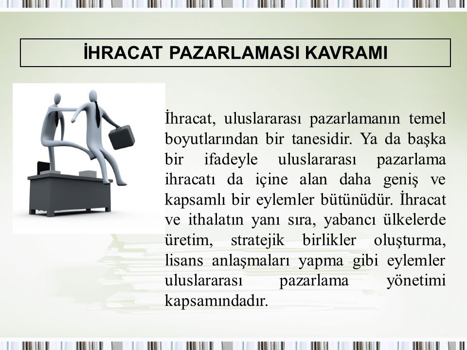 İHRACAT PAZARLAMASI KAVRAMI İhracat, uluslararası pazarlamanın temel boyutlarından bir tanesidir. Ya da başka bir ifadeyle uluslararası pazarlama ihra