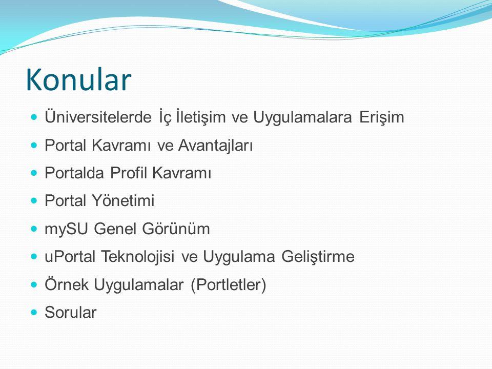 Konular Üniversitelerde İç İletişim ve Uygulamalara Erişim Portal Kavramı ve Avantajları Portalda Profil Kavramı Portal Yönetimi mySU Genel Görünüm uPortal Teknolojisi ve Uygulama Geliştirme Örnek Uygulamalar (Portletler) Sorular