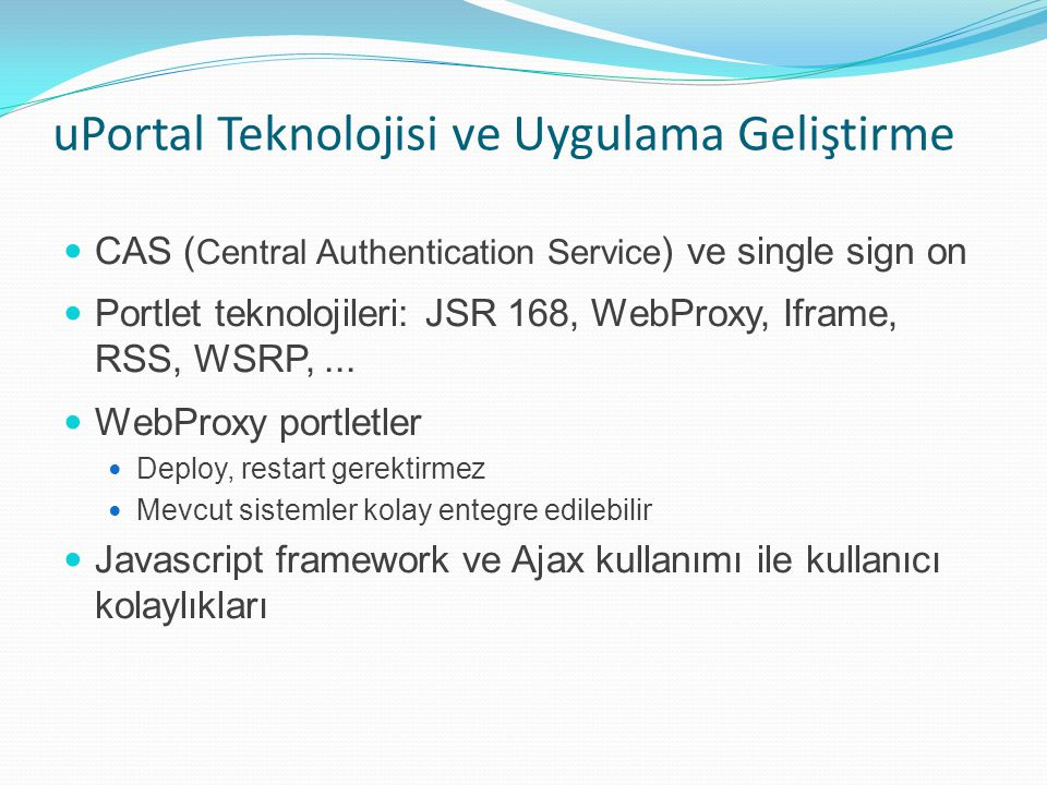 uPortal Teknolojisi ve Uygulama Geliştirme CAS ( Central Authentication Service ) ve single sign on Portlet teknolojileri: JSR 168, WebProxy, Iframe,