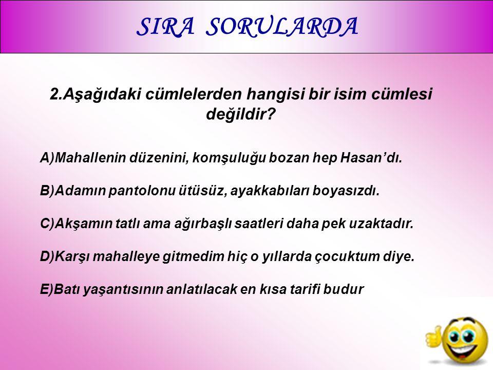 SIRA SORULARDA 2.Aşağıdaki cümlelerden hangisi bir isim cümlesi değildir? A)Mahallenin düzenini, komşuluğu bozan hep Hasan'dı. B)Adamın pantolonu ütüs