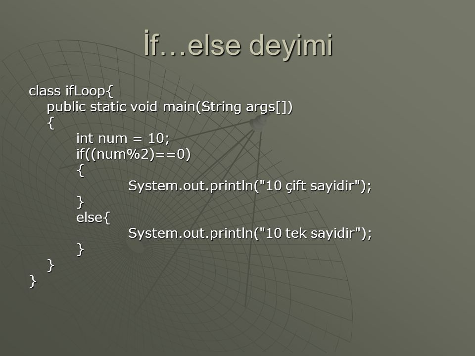 İf…else deyimi class ifLoop{ public static void main(String args[]) { int num = 10; if((num%2)==0){ System.out.println( 10 çift sayidir ); System.out.println( 10 çift sayidir );}else{ System.out.println( 10 tek sayidir ); System.out.println( 10 tek sayidir );}}}