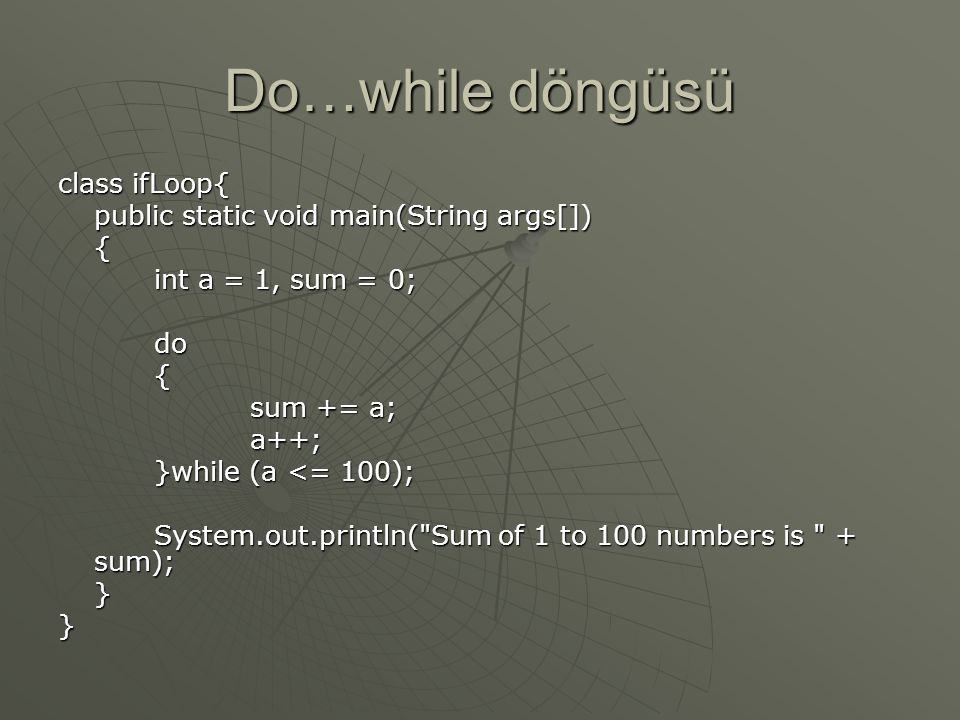 Do…while döngüsü class ifLoop{ public static void main(String args[]) { int a = 1, sum = 0; do{ sum += a; a++; }while (a <= 100); System.out.println( Sum of 1 to 100 numbers is + sum); }}