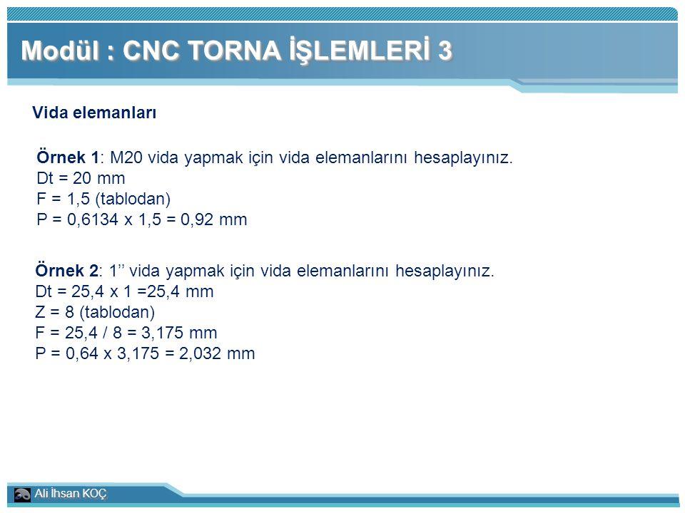 Ali İhsan KOÇ Modül : CNC TORNA İŞLEMLERİ 3 Vida elemanları Örnek 1: M20 vida yapmak için vida elemanlarını hesaplayınız. Dt = 20 mm F = 1,5 (tablodan
