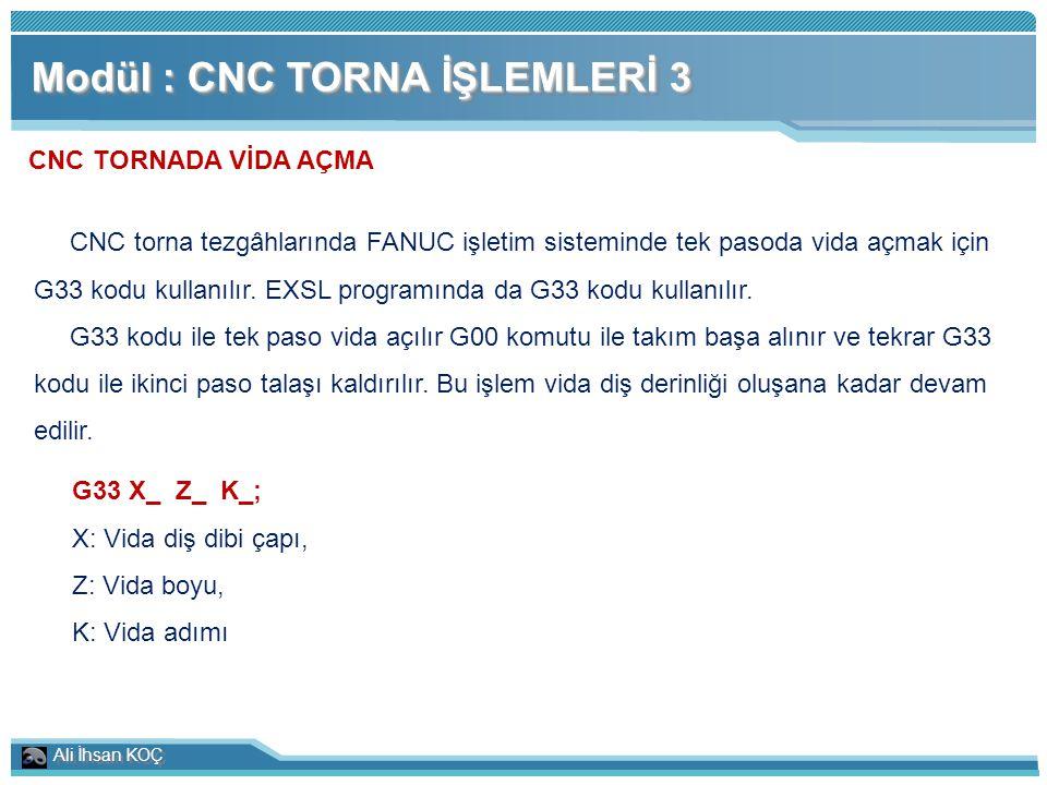 Ali İhsan KOÇ Modül : CNC TORNA İŞLEMLERİ 3 CNC TORNADA VİDA AÇMA CNC torna tezgâhlarında FANUC işletim sisteminde tek pasoda vida açmak için G33 kodu