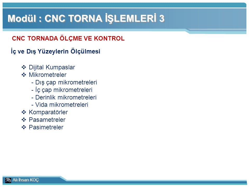 Ali İhsan KOÇ Modül : CNC TORNA İŞLEMLERİ 3 CNC TORNADA ÖLÇME VE KONTROL İç ve Dış Yüzeylerin Ölçülmesi  Dijital Kumpaslar  Mikrometreler - Dış çap