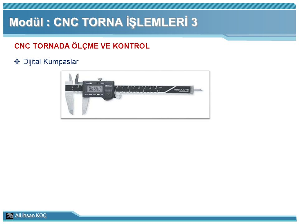 Ali İhsan KOÇ Modül : CNC TORNA İŞLEMLERİ 3 CNC TORNADA ÖLÇME VE KONTROL  Dijital Kumpaslar