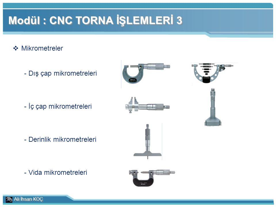 Ali İhsan KOÇ Modül : CNC TORNA İŞLEMLERİ 3  Mikrometreler - Dış çap mikrometreleri - İç çap mikrometreleri - Derinlik mikrometreleri - Vida mikromet