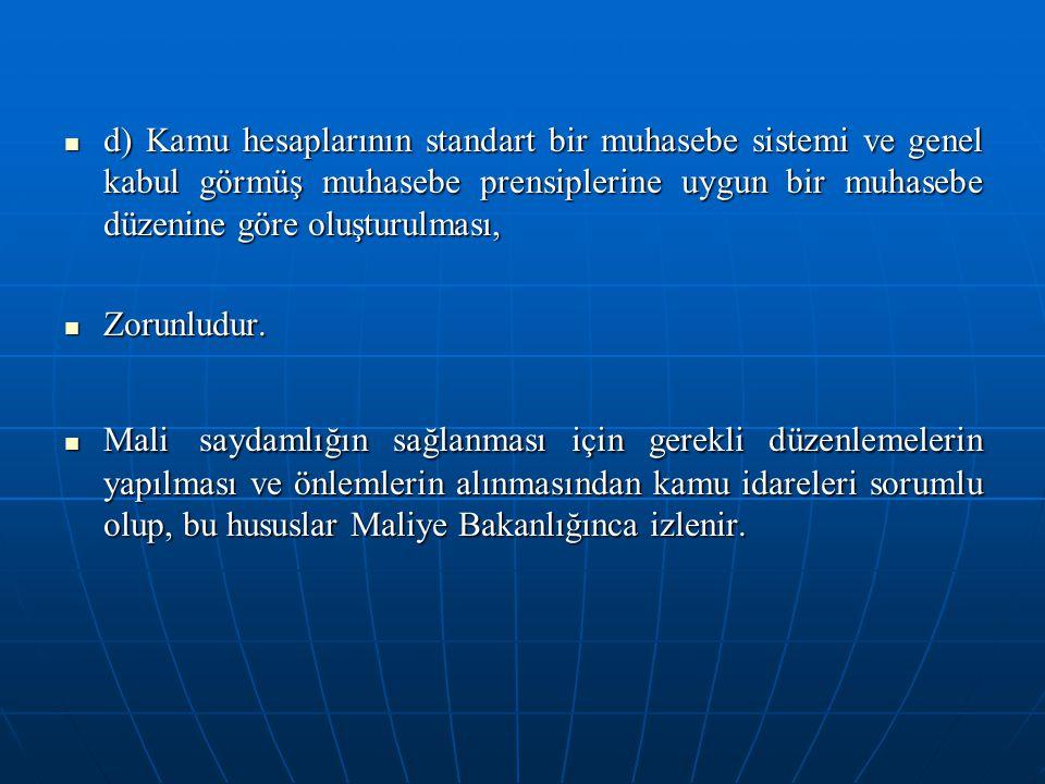 d) Kamu hesaplarının standart bir muhasebe sistemi ve genel kabul görmüş muhasebe prensiplerine uygun bir muhasebe düzenine göre oluşturulması, d) Kam