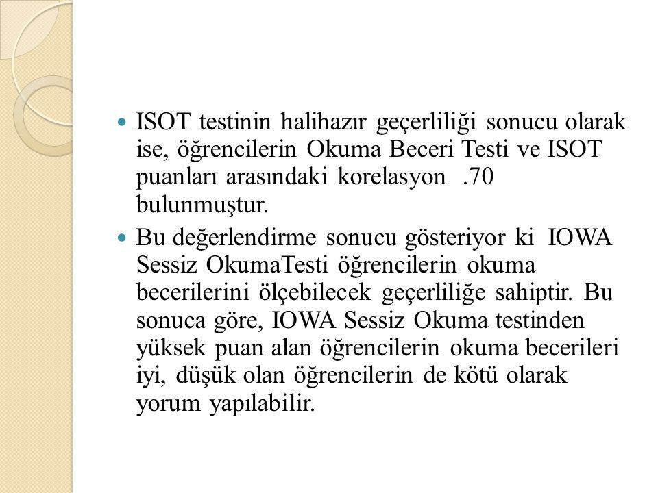 ISOT testinin halihazır geçerliliği sonucu olarak ise, öğrencilerin Okuma Beceri Testi ve ISOT puanları arasındaki korelasyon.70 bulunmuştur. Bu değer
