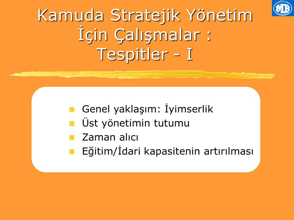 Kamuda Stratejik Yönetim İçin Çalışmalar : Tespitler - I Genel yaklaşım: İyimserlik Üst yönetimin tutumu Zaman alıcı Eğitim/İdari kapasitenin artırılması