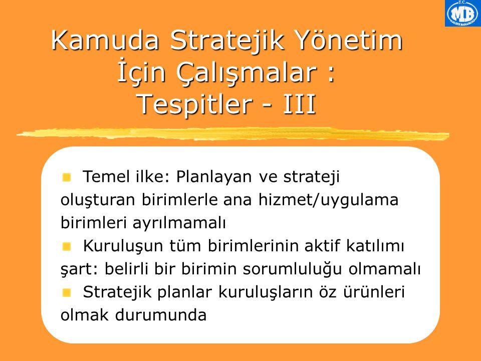 Temel ilke: Planlayan ve strateji oluşturan birimlerle ana hizmet/uygulama birimleri ayrılmamalı Kuruluşun tüm birimlerinin aktif katılımı şart: belirli bir birimin sorumluluğu olmamalı Stratejik planlar kuruluşların öz ürünleri olmak durumunda Kamuda Stratejik Yönetim İçin Çalışmalar : Tespitler - III