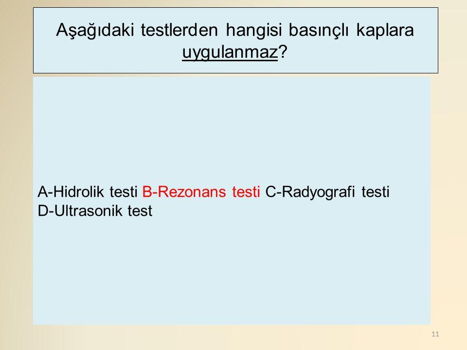 11 A-Hidrolik testi B-Rezonans testi C-Radyografi testi D-Ultrasonik test Aşağıdaki testlerden hangisi basınçlı kaplara uygulanmaz?