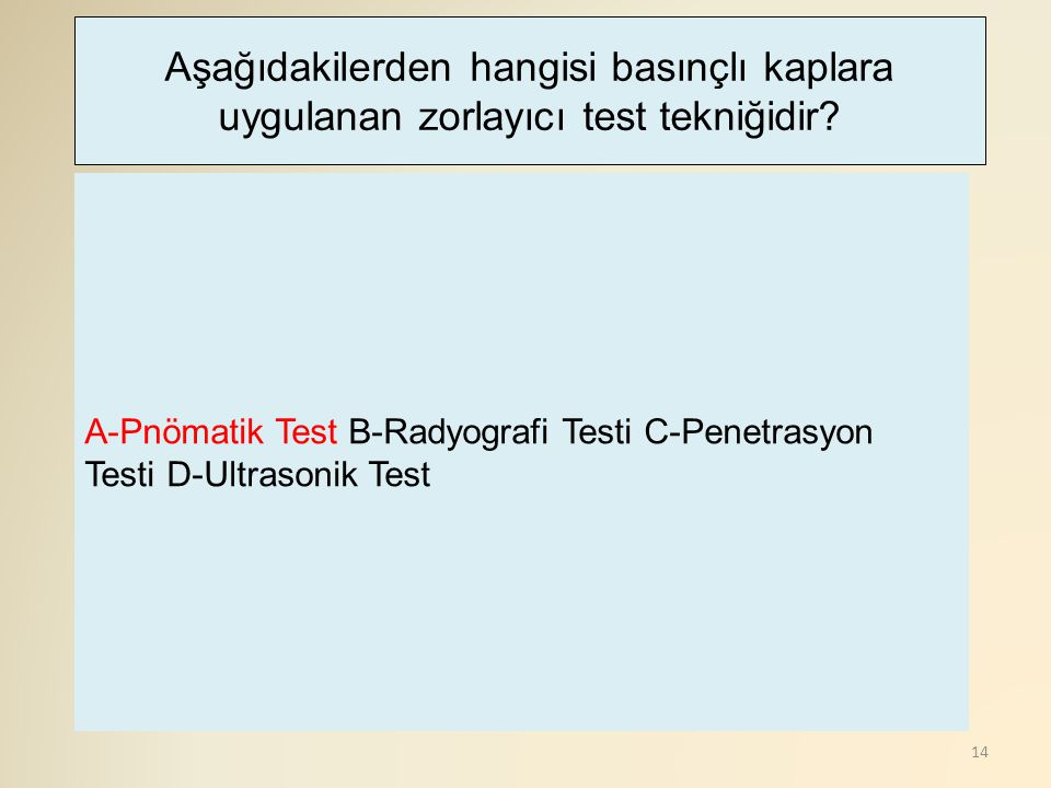 14 A-Pnömatik Test B-Radyografi Testi C-Penetrasyon Testi D-Ultrasonik Test Aşağıdakilerden hangisi basınçlı kaplara uygulanan zorlayıcı test tekniğid