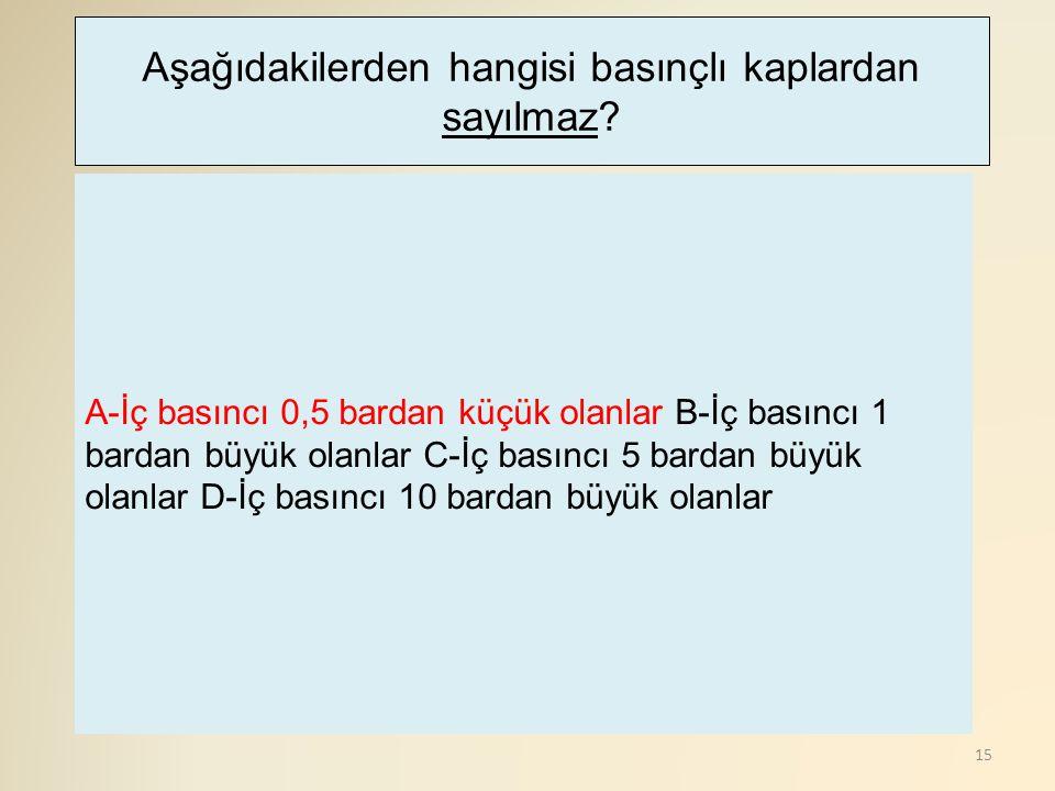 15 A-İç basıncı 0,5 bardan küçük olanlar B-İç basıncı 1 bardan büyük olanlar C-İç basıncı 5 bardan büyük olanlar D-İç basıncı 10 bardan büyük olanlar