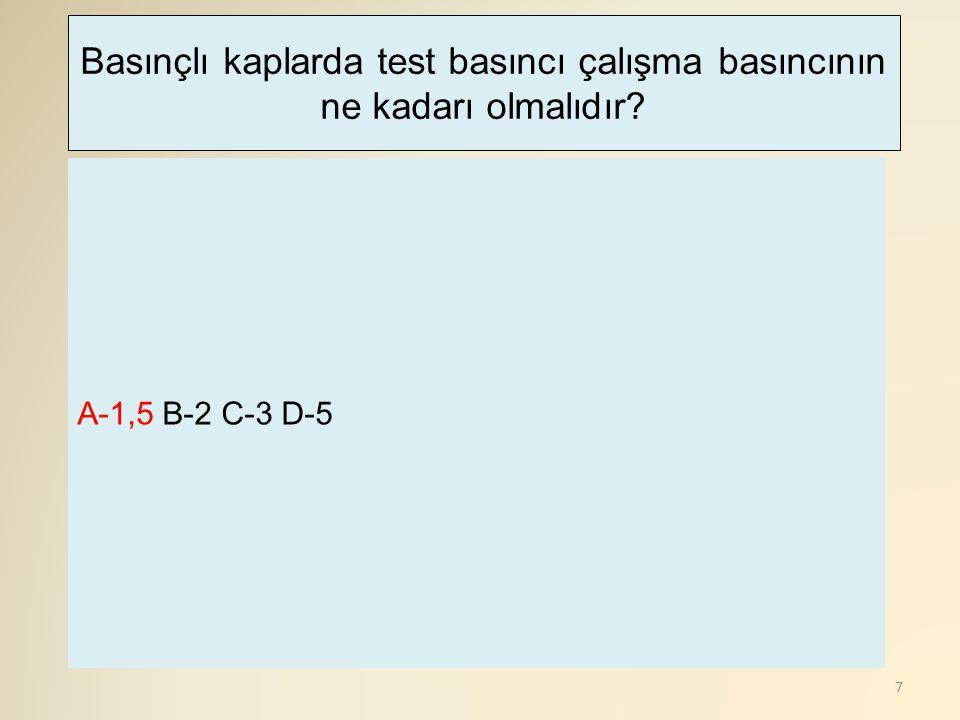 7 A-1,5 B-2 C-3 D-5 Basınçlı kaplarda test basıncı çalışma basıncının ne kadarı olmalıdır?