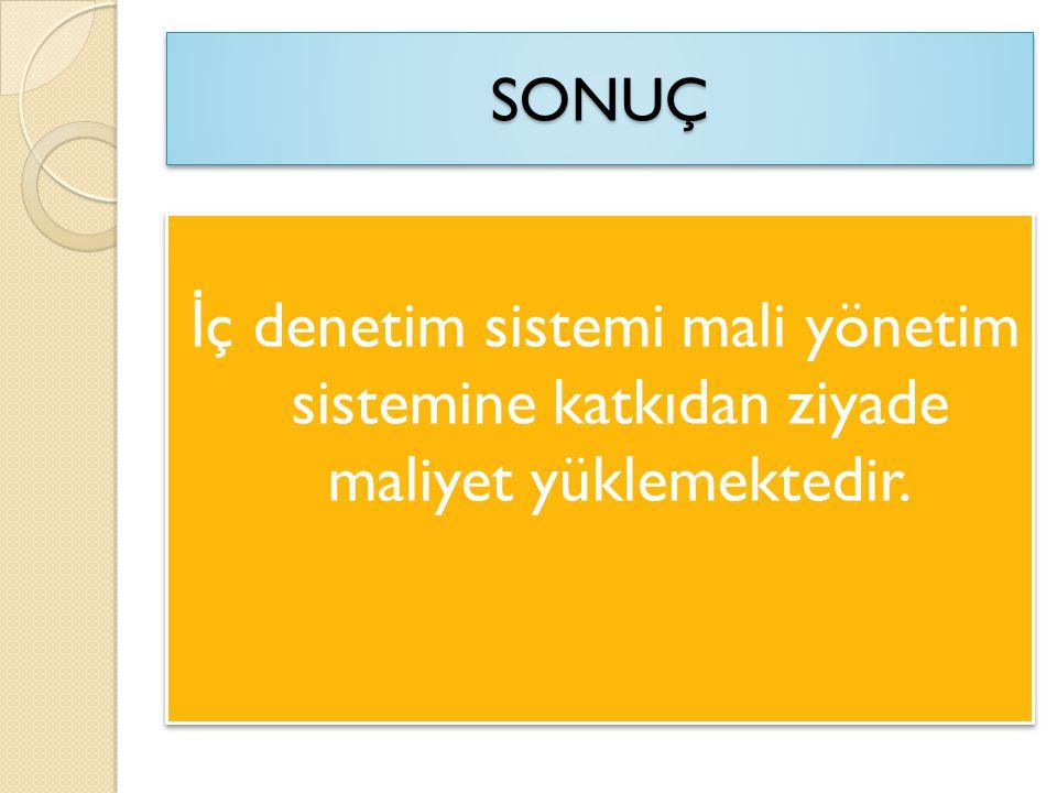 SONUÇSONUÇ İ ç denetim sistemi mali yönetim sistemine katkıdan ziyade maliyet yüklemektedir.