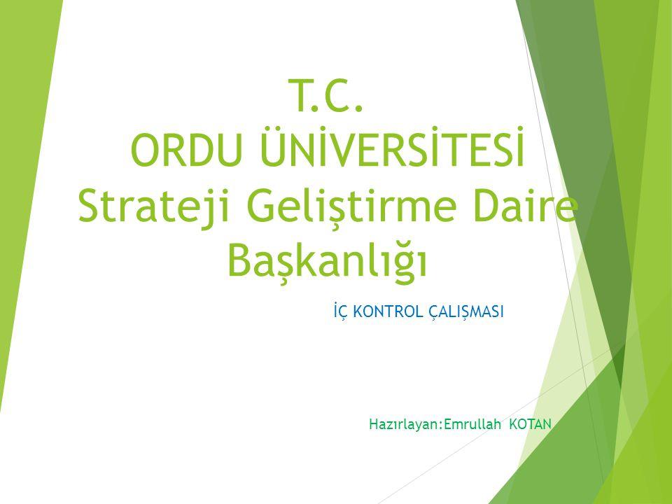 T.C. ORDU ÜNİVERSİTESİ Strateji Geliştirme Daire Başkanlığı İÇ KONTROL ÇALIŞMASI Hazırlayan:Emrullah KOTAN
